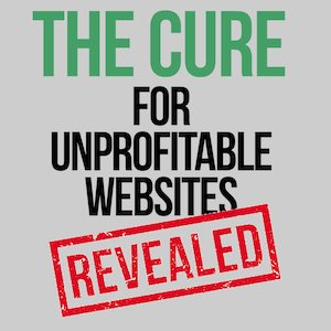 The Cure for Unprofitable Websites - REVEALED!
